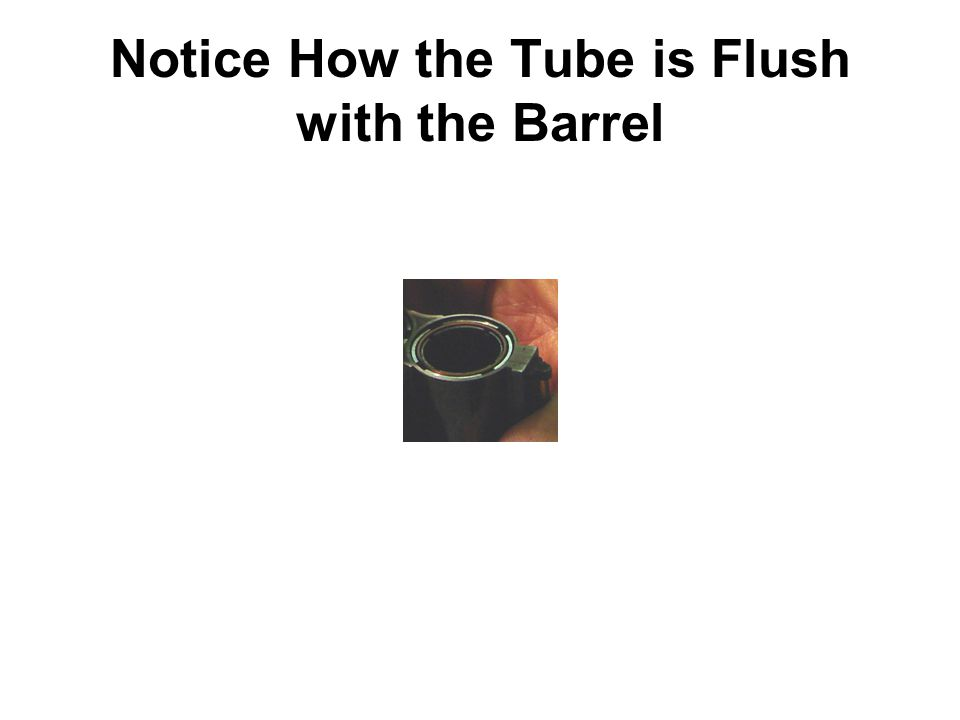 Notice How the Tube is Flush with the Barrel