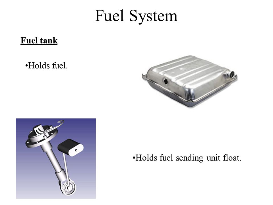 Fuel System Fuel tank Holds fuel. Holds fuel sending unit float.