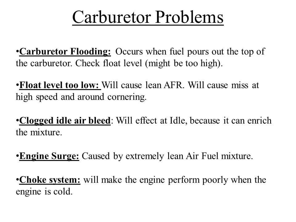 Carburetor Problems Carburetor Flooding: Occurs when fuel pours out the top of the carburetor. Check float level (might be too high).