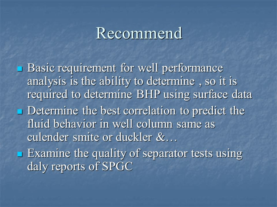 Recommend Basic requirement for well performance analysis is the ability to determine , so it is required to determine BHP using surface data.
