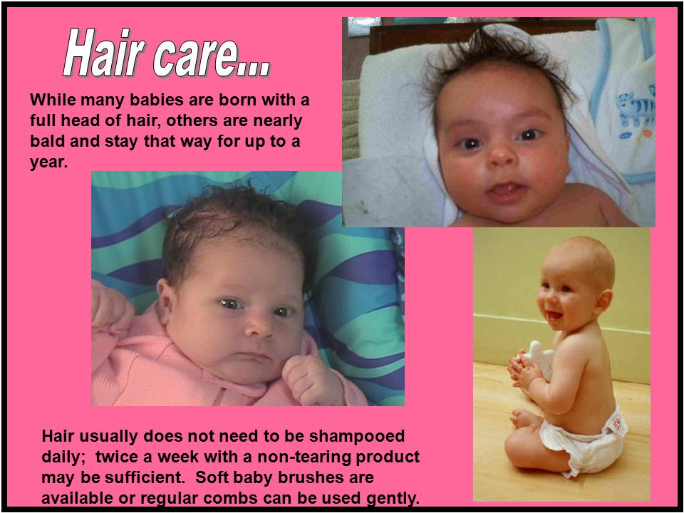 Hair care... While many babies are born with a full head of hair, others are nearly bald and stay that way for up to a year.
