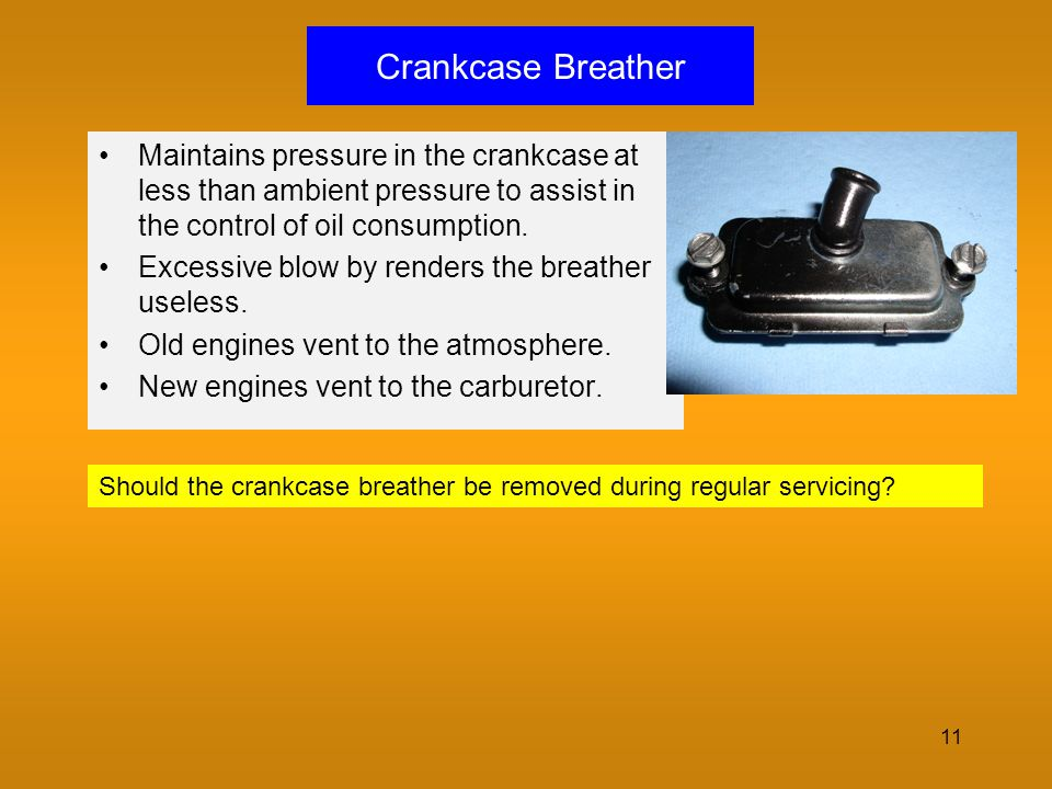 Crankcase Breather Maintains pressure in the crankcase at less than ambient pressure to assist in the control of oil consumption.