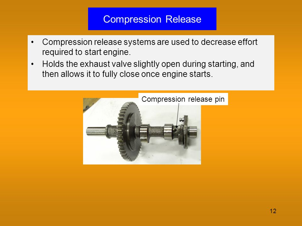Compression Release Compression release systems are used to decrease effort required to start engine.