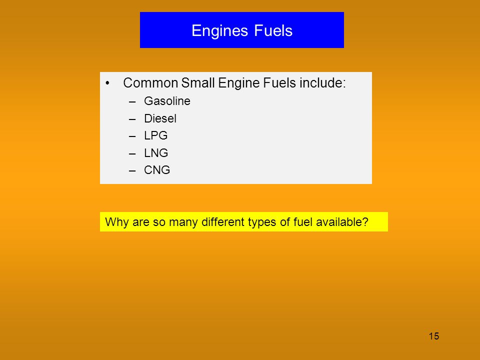 Engines Fuels Common Small Engine Fuels include: Gasoline Diesel LPG