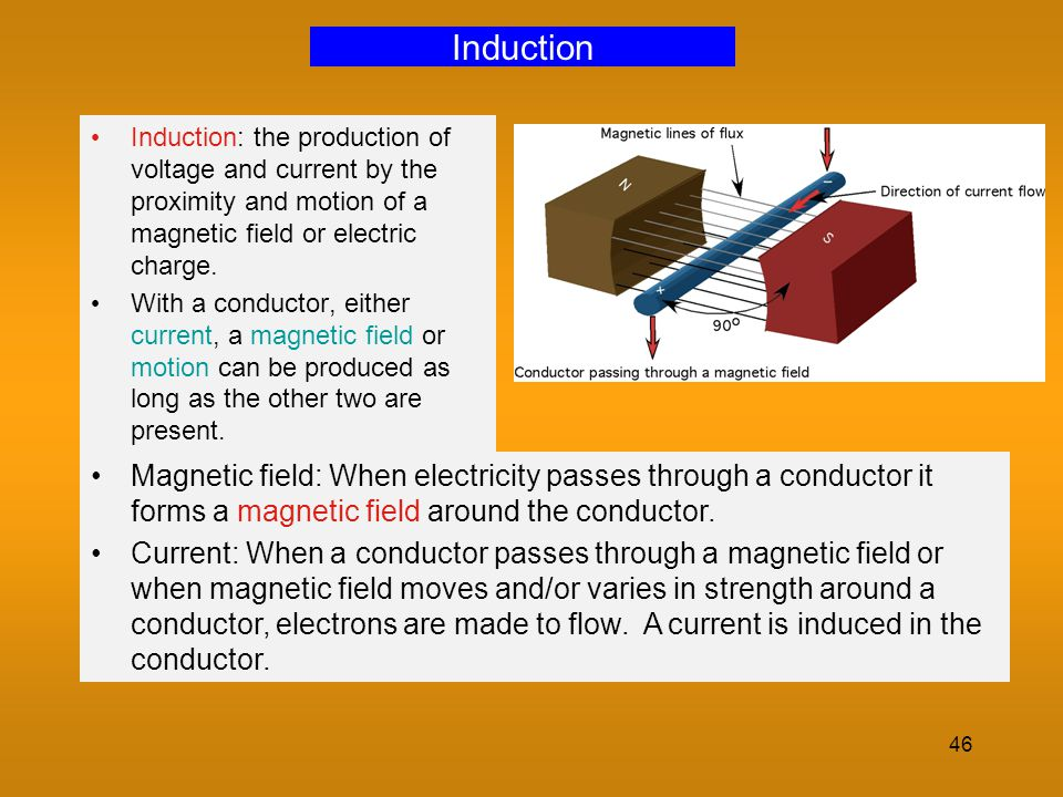 Induction Induction: the production of voltage and current by the proximity and motion of a magnetic field or electric charge.