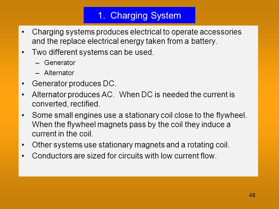 1. Charging System Charging systems produces electrical to operate accessories and the replace electrical energy taken from a battery.