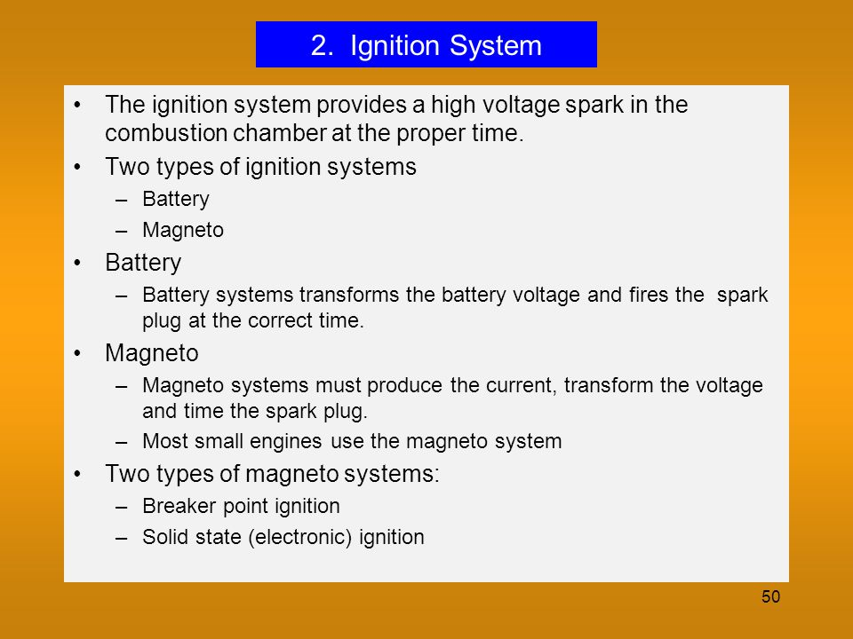 2. Ignition System The ignition system provides a high voltage spark in the combustion chamber at the proper time.
