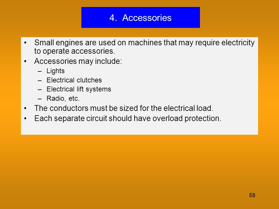 4. Accessories Small engines are used on machines that may require electricity to operate accessories.