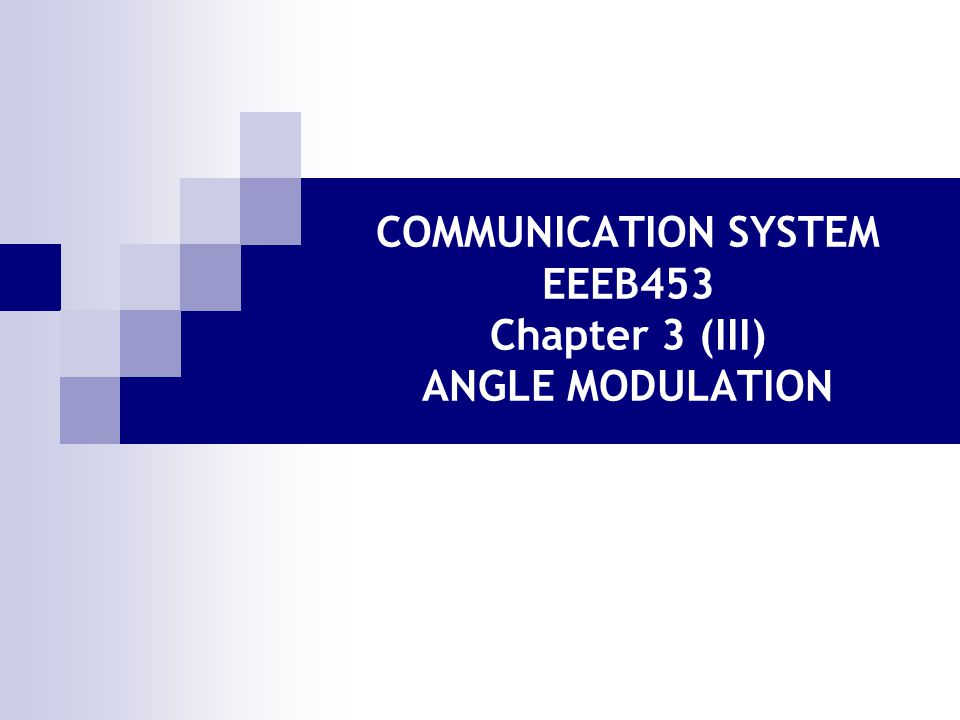 COMMUNICATION SYSTEM EEEB453 Chapter 3 (III) ANGLE MODULATION