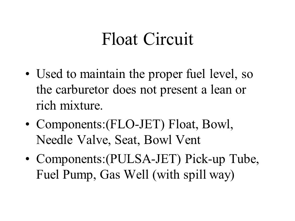 Float Circuit Used to maintain the proper fuel level, so the carburetor does not present a lean or rich mixture.