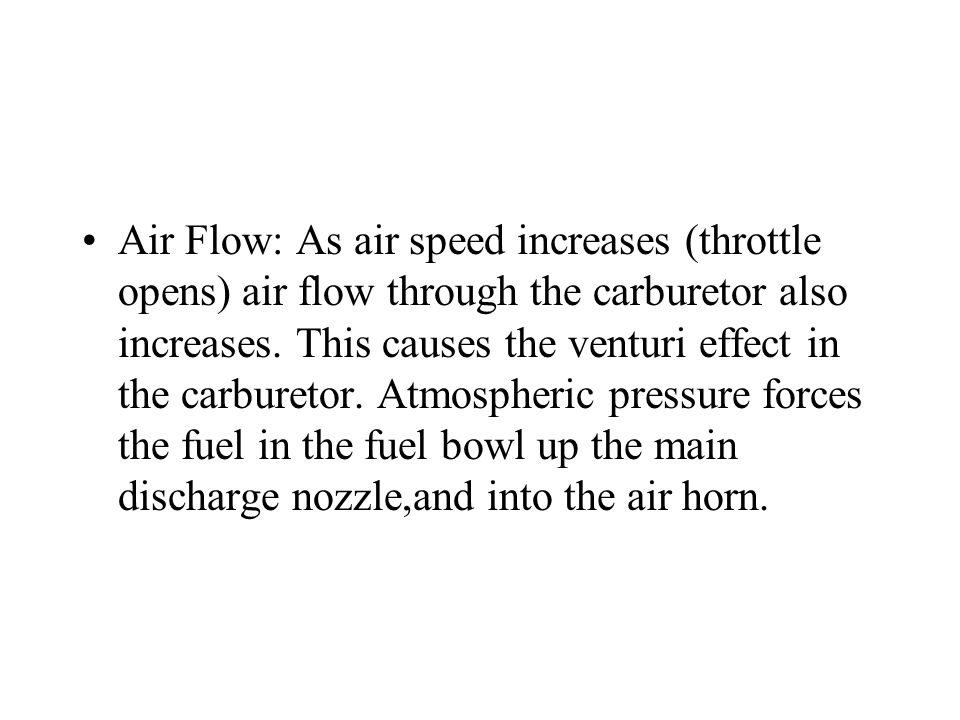 Air Flow: As air speed increases (throttle opens) air flow through the carburetor also increases.