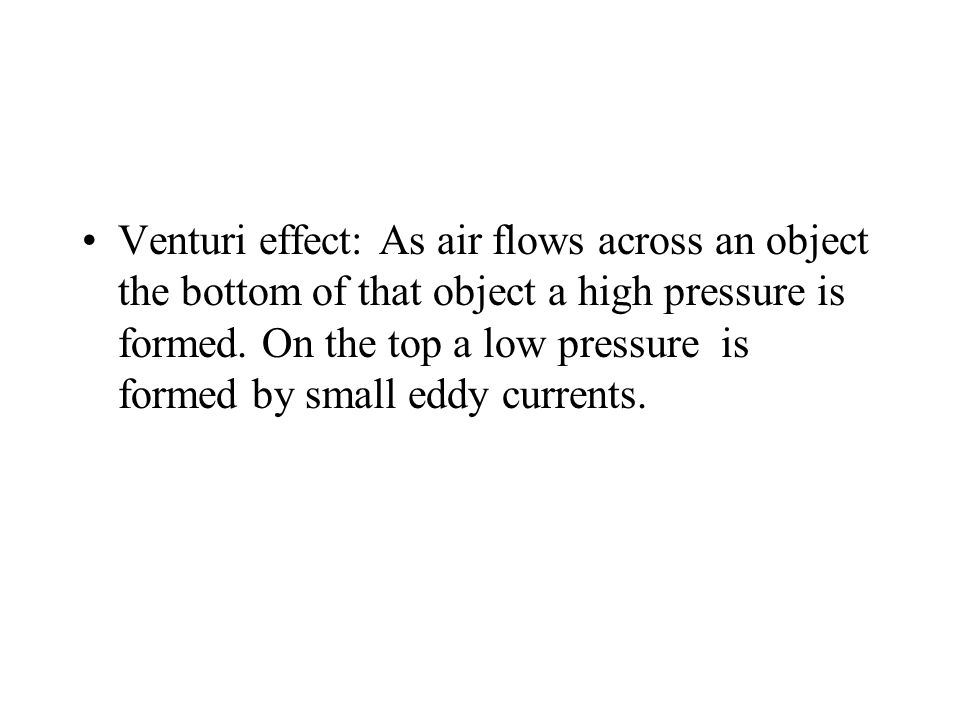 Venturi effect: As air flows across an object the bottom of that object a high pressure is formed.