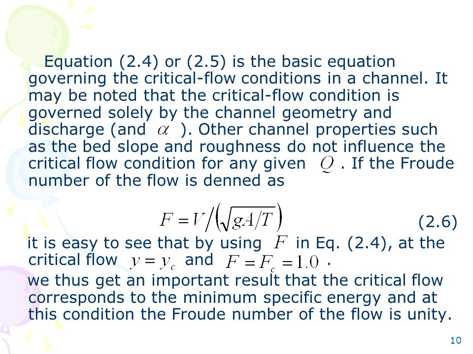 Equation (2.4) or (2.5) is the basic equation governing the critical-flow conditions in a channel. It may be noted that the critical-flow condition is governed solely by the channel geometry and discharge (and ). Other channel properties such as the bed slope and roughness do not influence the critical flow condition for any given . If the Froude number of the flow is denned as