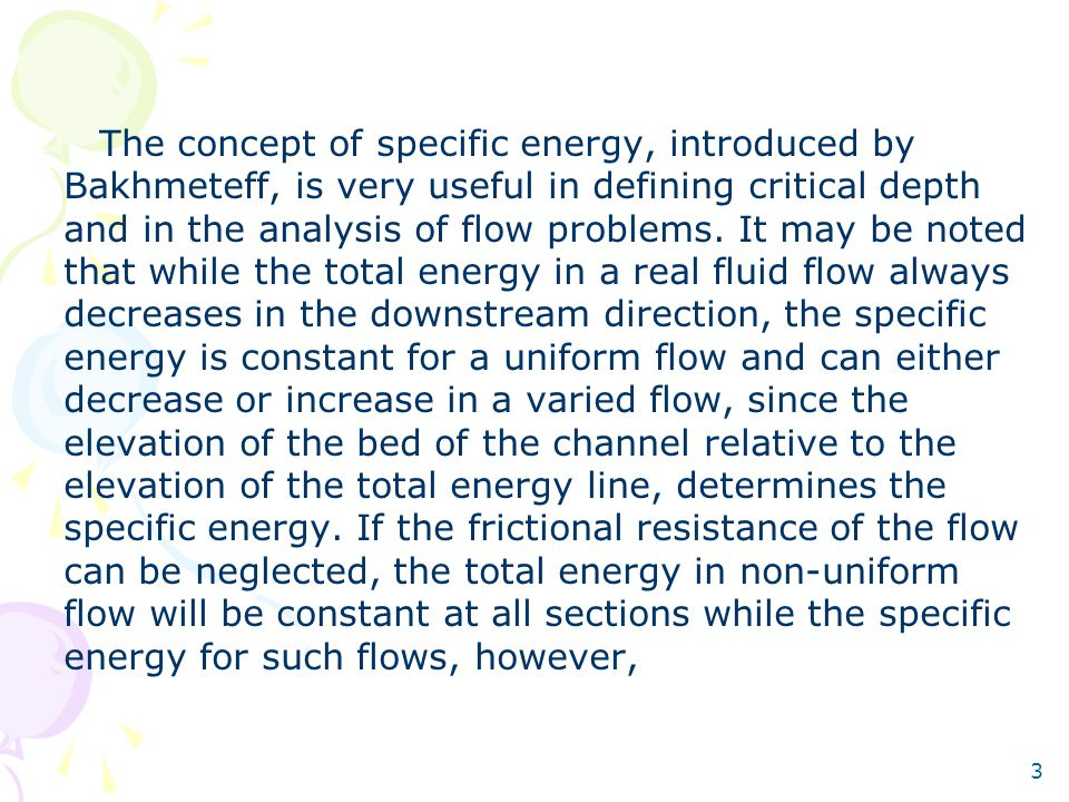 The concept of specific energy, introduced by Bakhmeteff, is very useful in defining critical depth and in the analysis of flow problems.