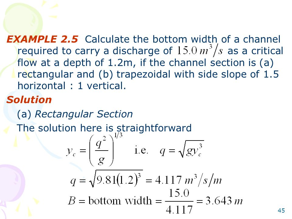 EXAMPLE 2.5 Calculate the bottom width of a channel required to carry a discharge of as a critical flow at a depth of 1.2m, if the channel section is (a) rectangular and (b) trapezoidal with side slope of 1.5 horizontal : 1 vertical.