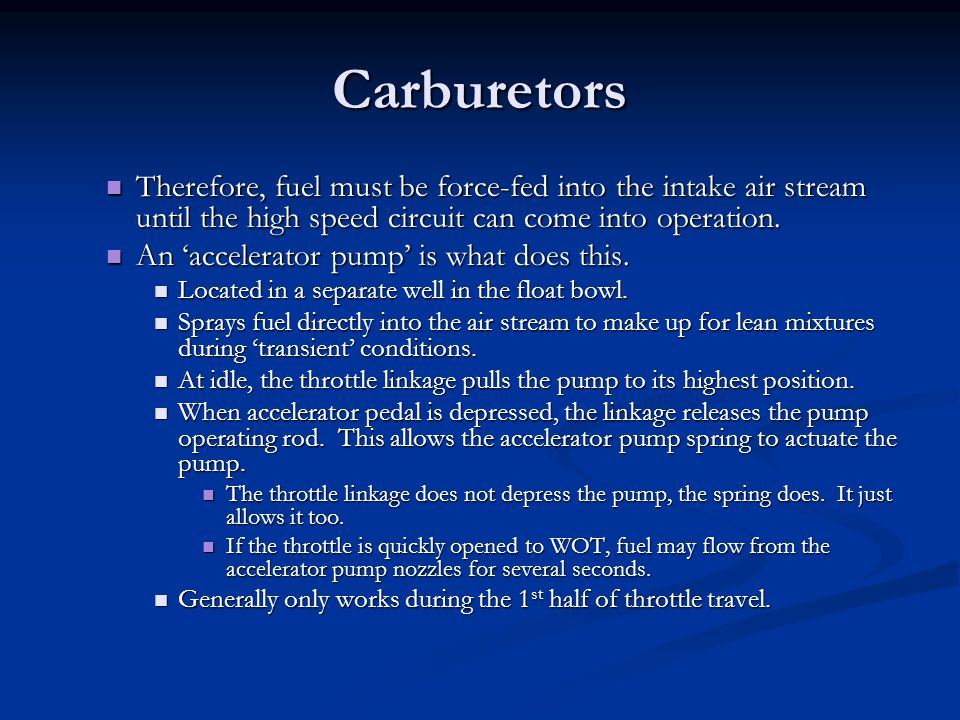 Carburetors Therefore, fuel must be force-fed into the intake air stream until the high speed circuit can come into operation.