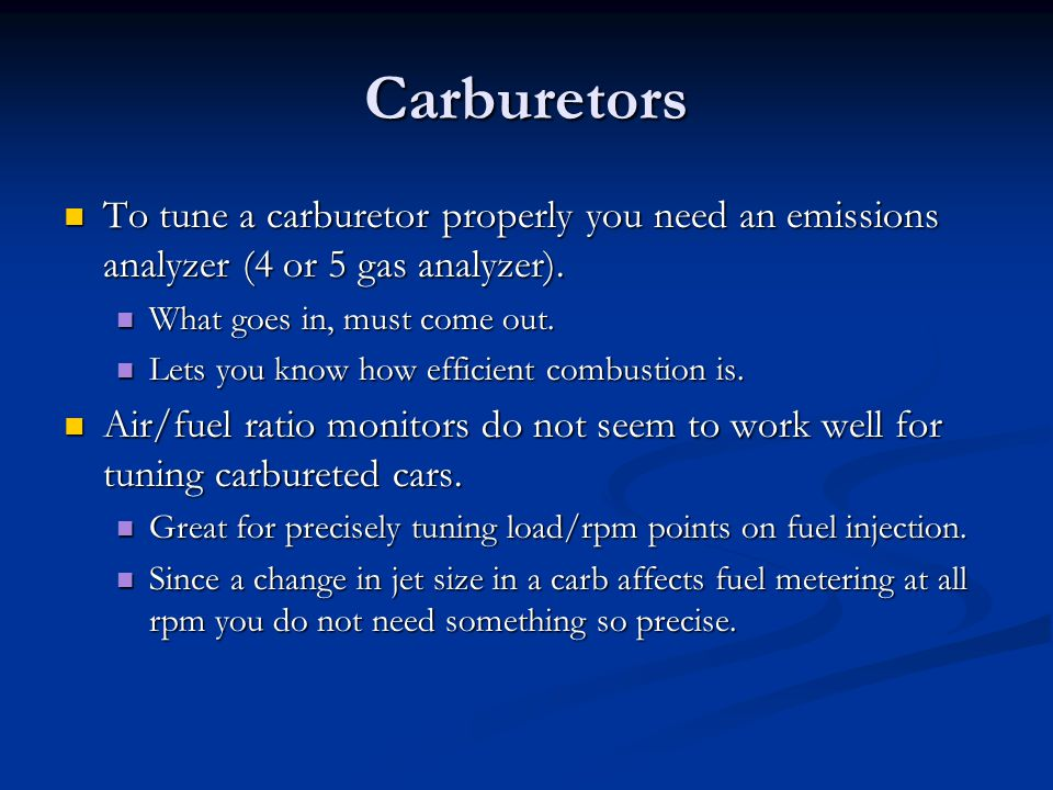 Carburetors To tune a carburetor properly you need an emissions analyzer (4 or 5 gas analyzer). What goes in, must come out.