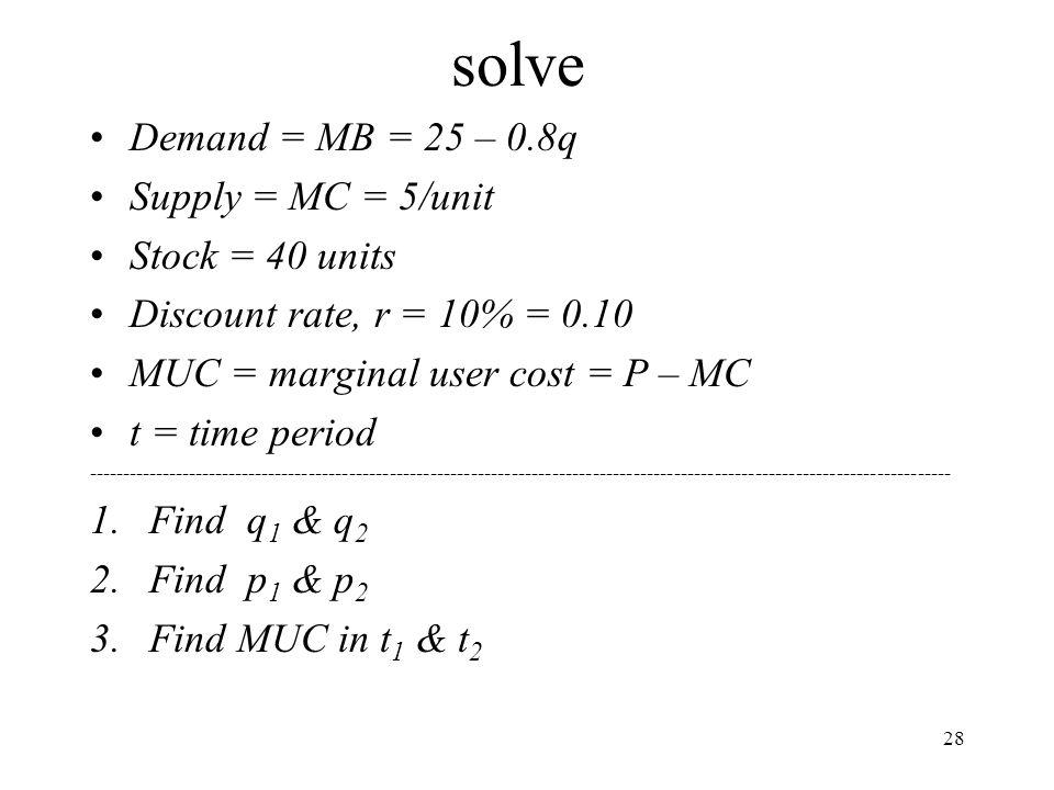 solve Demand = MB = 25 – 0.8q Supply = MC = 5/unit Stock = 40 units