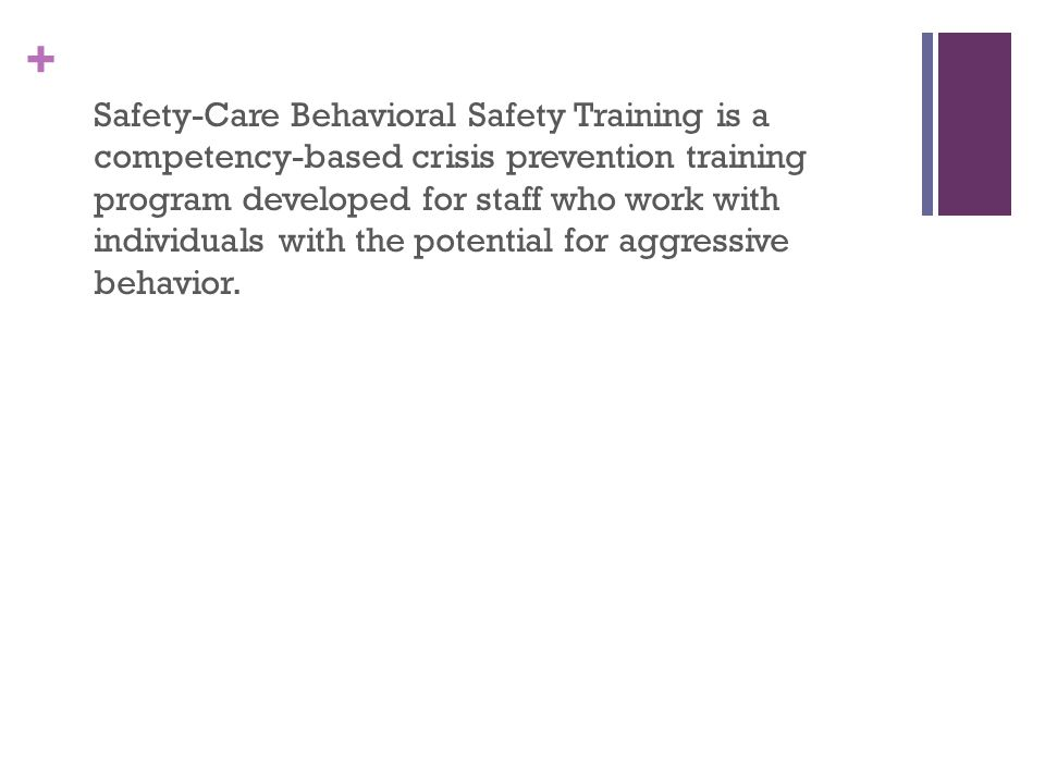 Safety-Care Behavioral Safety Training is a competency-based crisis prevention training program developed for staff who work with individuals with the potential for aggressive behavior.