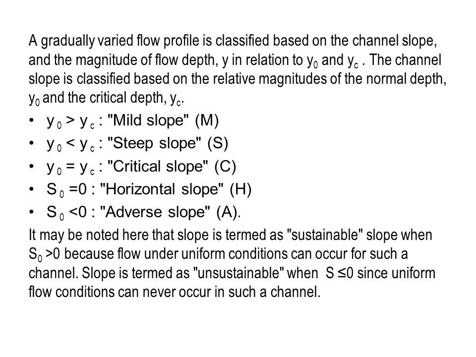 A gradually varied flow profile is classified based on the channel slope, and the magnitude of flow depth, y in relation to y0 and yc . The channel slope is classified based on the relative magnitudes of the normal depth, y0 and the critical depth, yc.