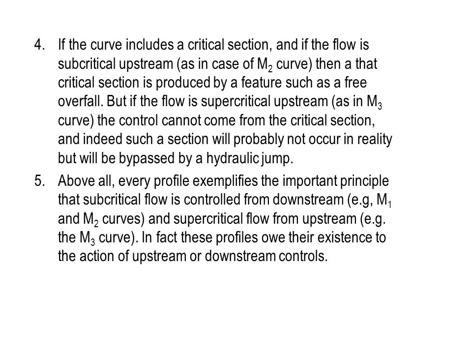 4. If the curve includes a critical section, and if the flow is subcritical upstream (as in case of M2 curve) then a that critical section is produced by a feature such as a free overfall. But if the flow is supercritical upstream (as in M3 curve) the control cannot come from the critical section, and indeed such a section will probably not occur in reality but will be bypassed by a hydraulic jump.