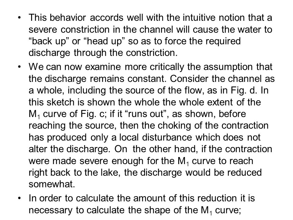 This behavior accords well with the intuitive notion that a severe constriction in the channel will cause the water to back up or head up so as to force the required discharge through the constriction.