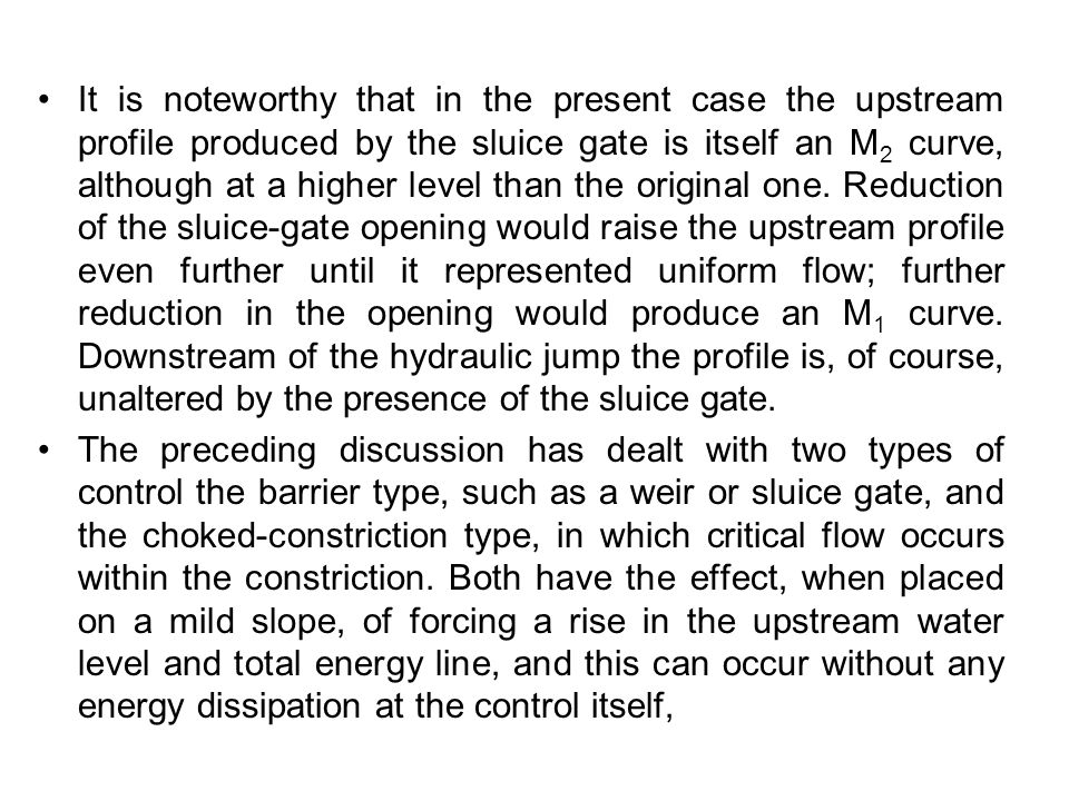 It is noteworthy that in the present case the upstream profile produced by the sluice gate is itself an M2 curve, although at a higher level than the original one. Reduction of the sluice-gate opening would raise the upstream profile even further until it represented uniform flow; further reduction in the opening would produce an M1 curve. Downstream of the hydraulic jump the profile is, of course, unaltered by the presence of the sluice gate.