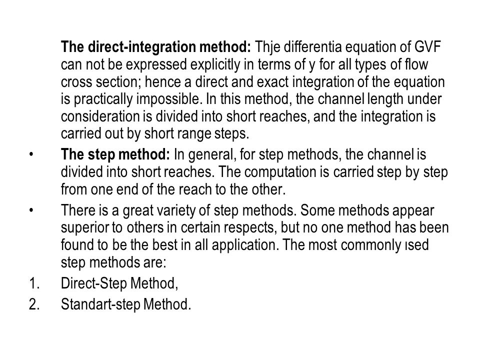 The direct-integration method: Thje differentia equation of GVF can not be expressed explicitly in terms of y for all types of flow cross section; hence a direct and exact integration of the equation is practically impossible. In this method, the channel length under consideration is divided into short reaches, and the integration is carried out by short range steps.