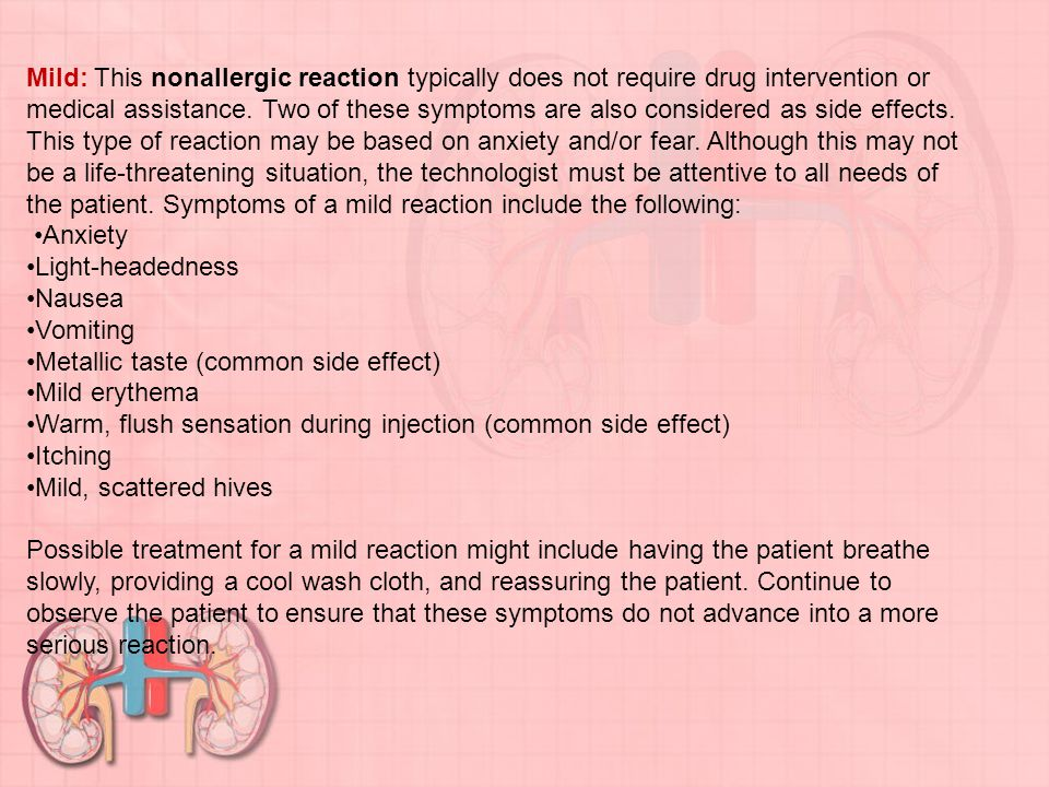 Mild: This nonallergic reaction typically does not require drug intervention or medical assistance. Two of these symptoms are also considered as side effects. This type of reaction may be based on anxiety and/or fear. Although this may not be a life-threatening situation, the technologist must be attentive to all needs of the patient. Symptoms of a mild reaction include the following: