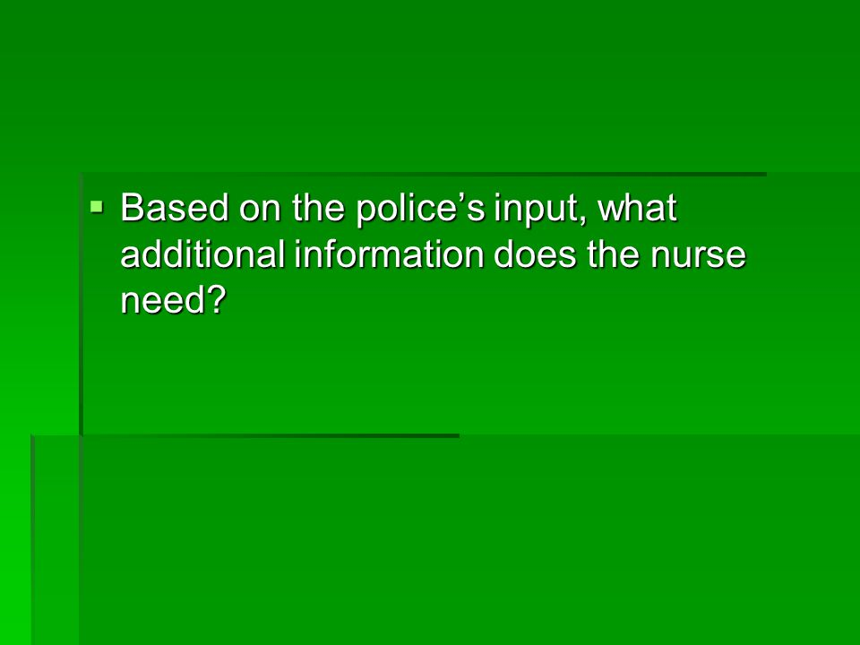 Based on the police's input, what additional information does the nurse need