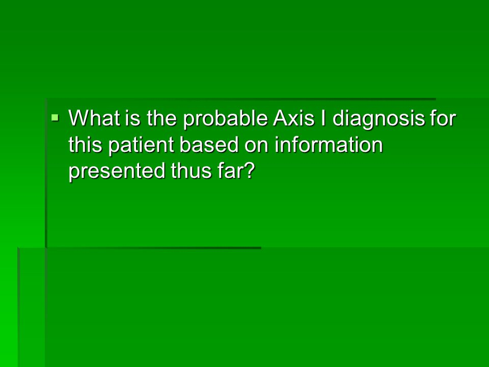 What is the probable Axis I diagnosis for this patient based on information presented thus far