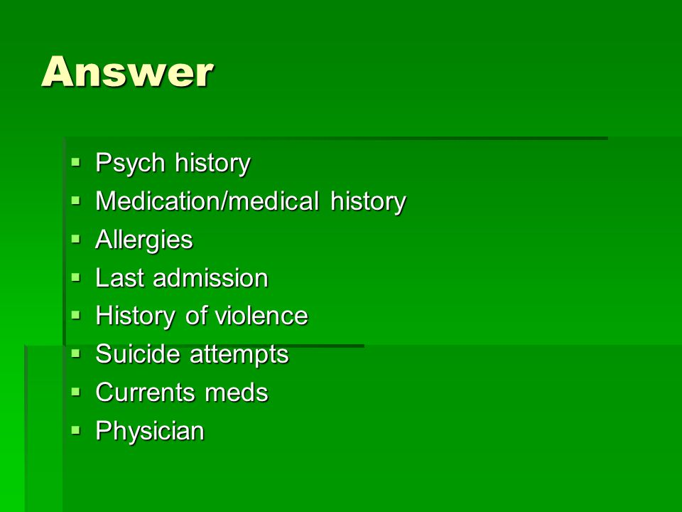 Answer Psych history Medication/medical history Allergies
