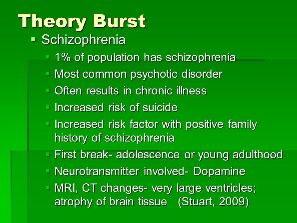 Theory Burst Schizophrenia 1% of population has schizophrenia