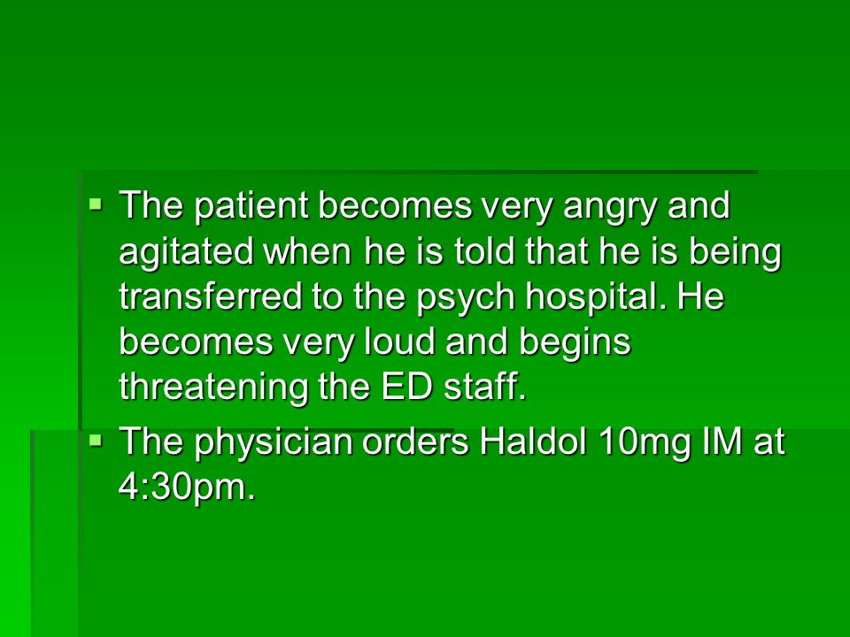 The patient becomes very angry and agitated when he is told that he is being transferred to the psych hospital. He becomes very loud and begins threatening the ED staff.