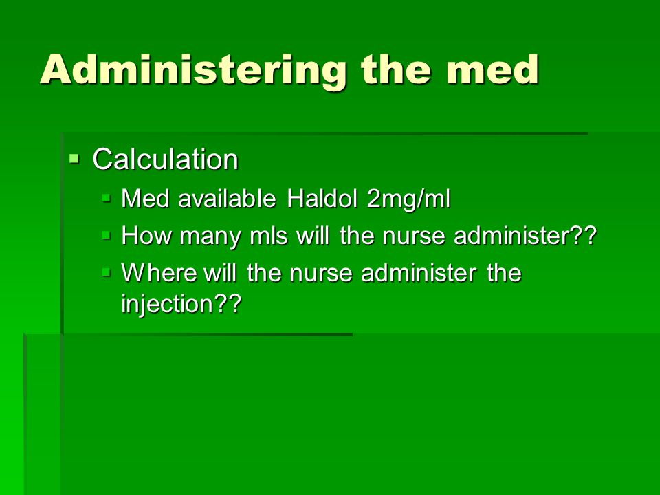 Administering the med Calculation Med available Haldol 2mg/ml