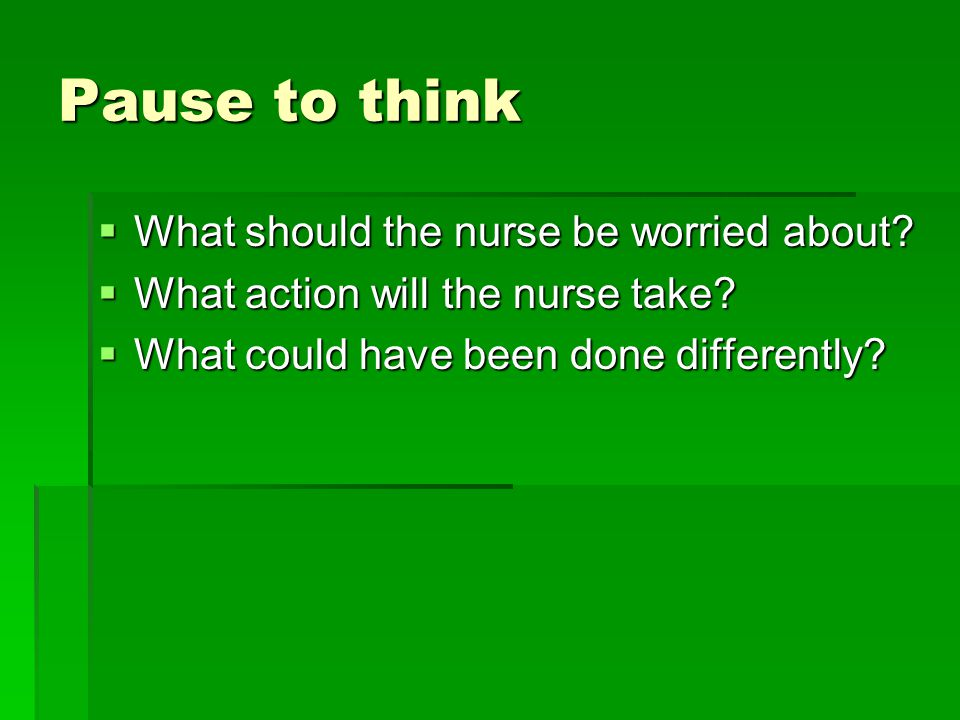 Pause to think What should the nurse be worried about