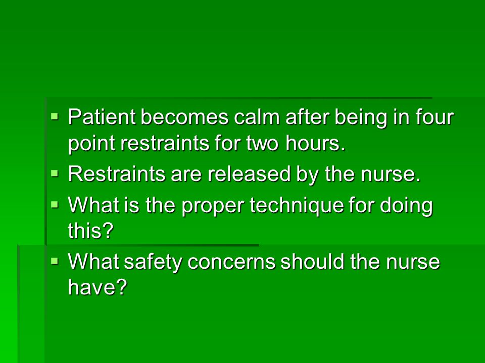 Patient becomes calm after being in four point restraints for two hours.