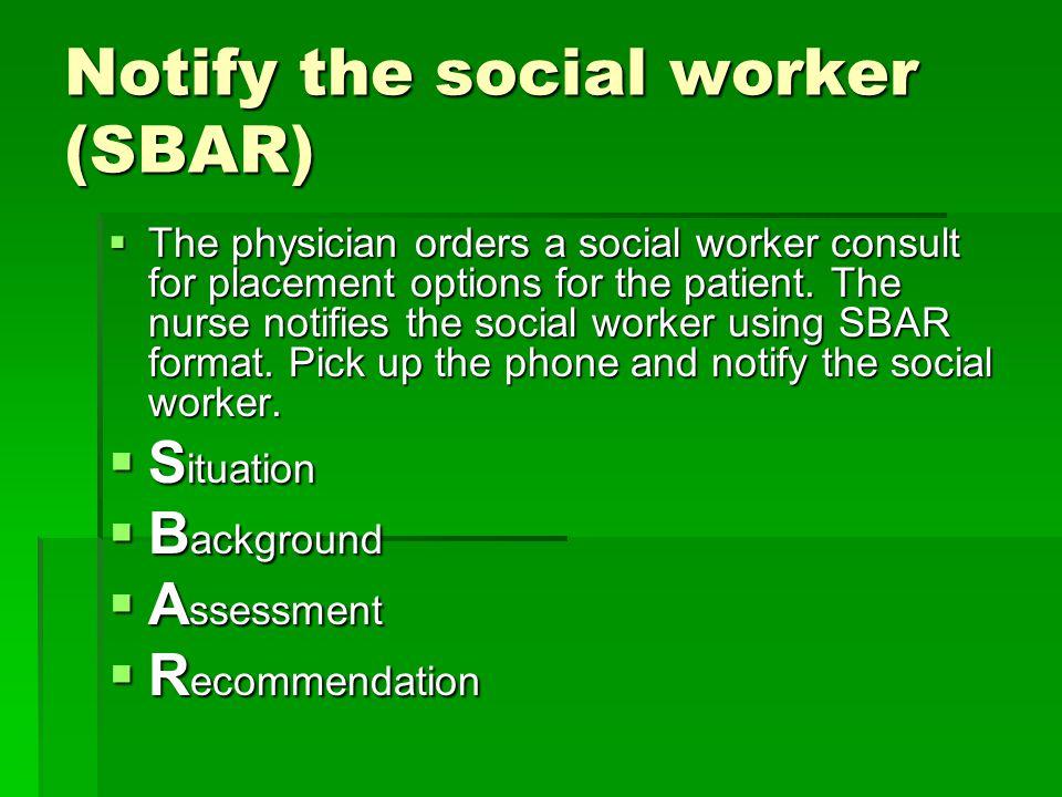 Notify the social worker (SBAR)