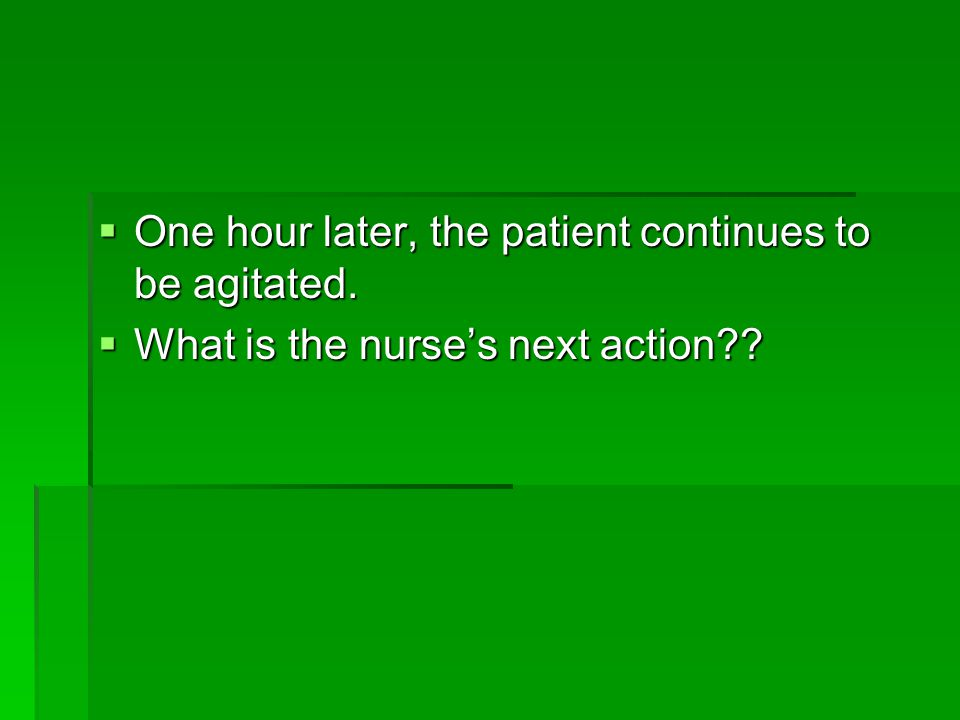 One hour later, the patient continues to be agitated.