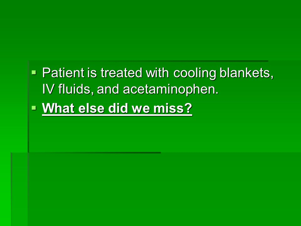 Patient is treated with cooling blankets, IV fluids, and acetaminophen.