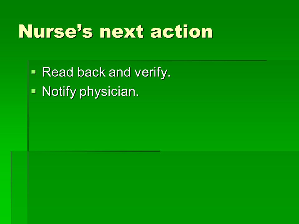 Nurse's next action Read back and verify. Notify physician.