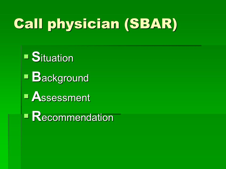 Call physician (SBAR) Situation Background Assessment Recommendation