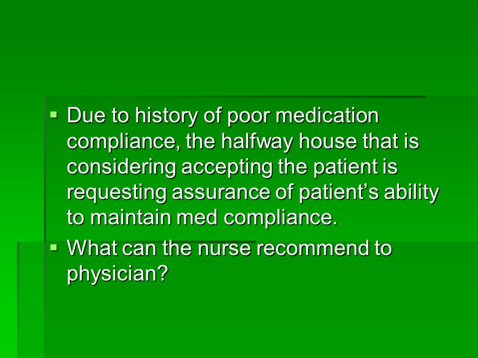 Due to history of poor medication compliance, the halfway house that is considering accepting the patient is requesting assurance of patient's ability to maintain med compliance.