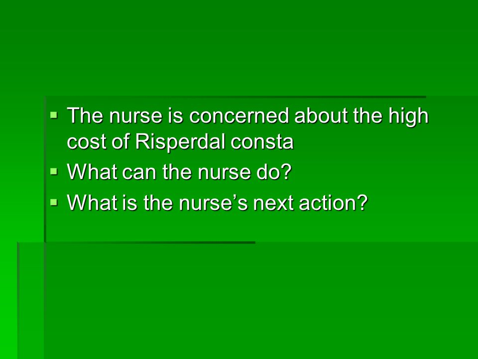 The nurse is concerned about the high cost of Risperdal consta