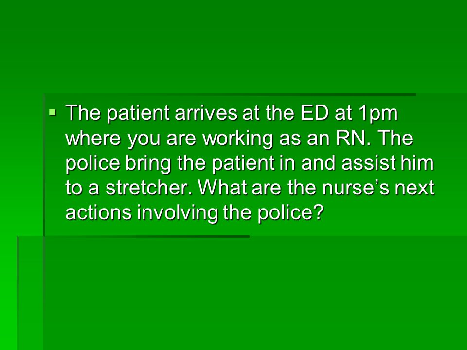 The patient arrives at the ED at 1pm where you are working as an RN
