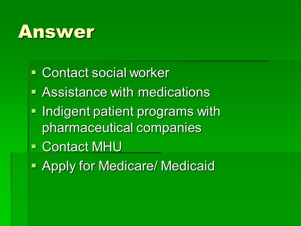 Answer Contact social worker Assistance with medications