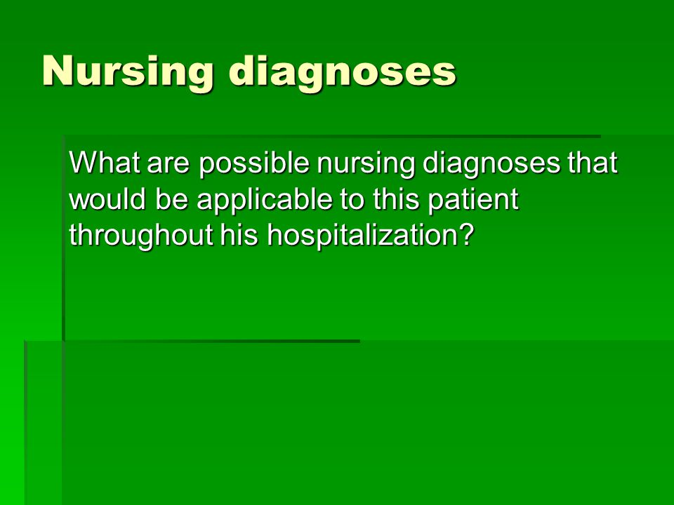 Nursing diagnoses What are possible nursing diagnoses that would be applicable to this patient throughout his hospitalization