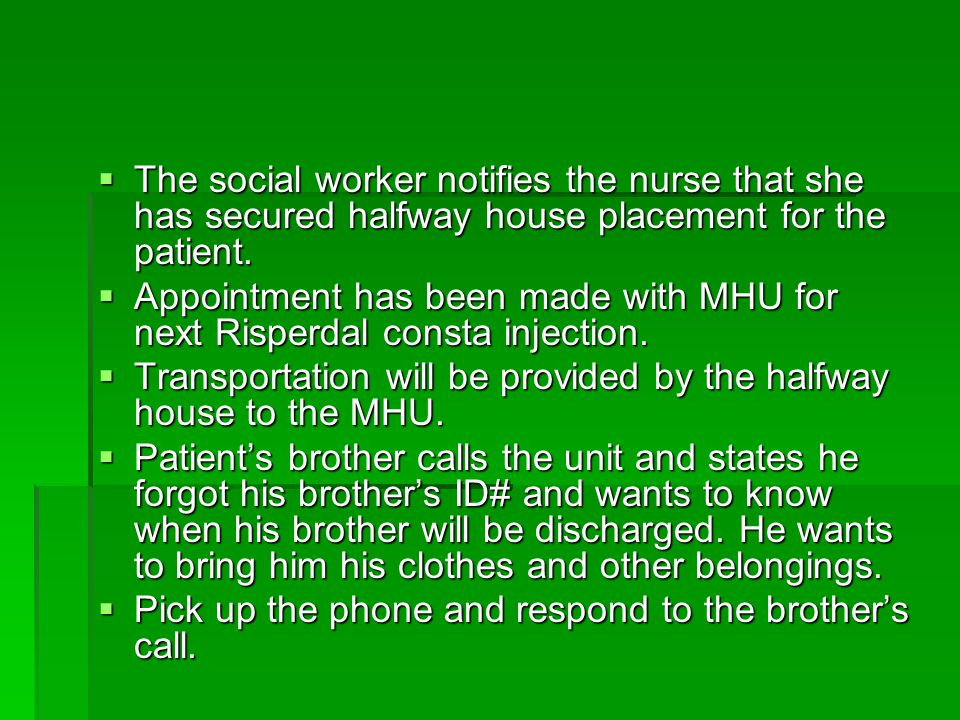 The social worker notifies the nurse that she has secured halfway house placement for the patient.