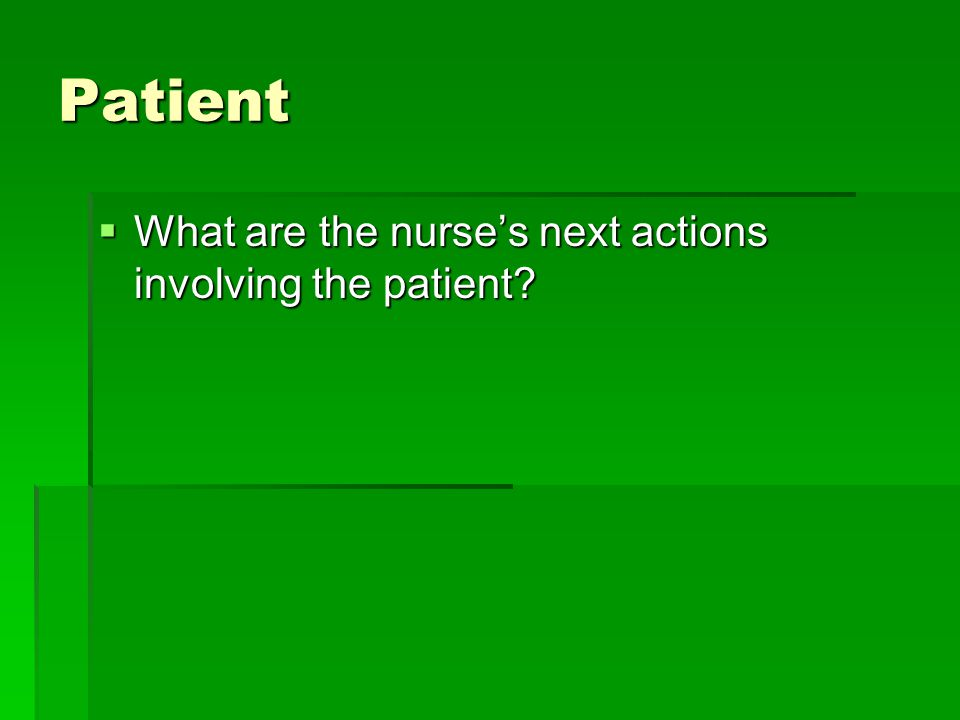 Patient What are the nurse's next actions involving the patient