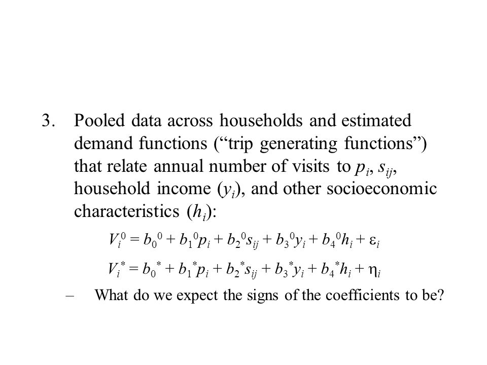 Pooled data across households and estimated demand functions ( trip generating functions ) that relate annual number of visits to pi, sij, household income (yi), and other socioeconomic characteristics (hi):